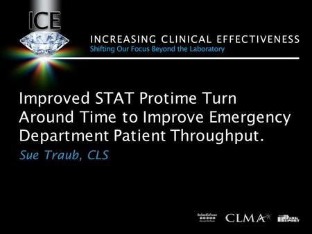Improved STAT Protime Turn Around Time to Improve Emergency Department Patient Throughput. Sue Traub, CLS.