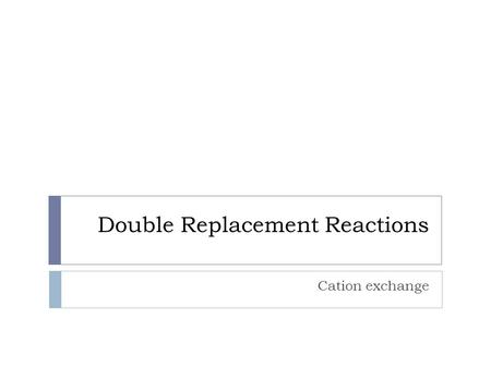 Double Replacement Reactions Cation exchange. Driving Force – Two compounds  There must be a driving force for the reaction to take place, otherwise.