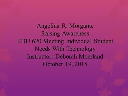 Angelina R. Morgante Raising Awareness EDU 620 Meeting Individual Student Needs With Technology Instructor: Deborah Moerland October 19, 2015.
