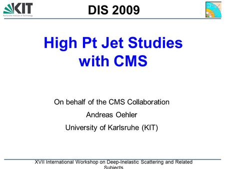 KIT High Pt Jet Studies with CMS On behalf of the CMS Collaboration Andreas Oehler University of Karlsruhe (KIT) DIS 2009 XVII International Workshop on.