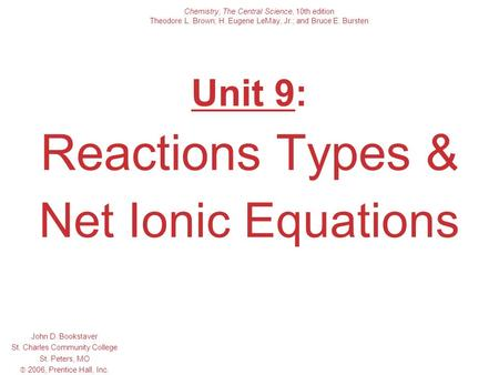 Unit 9: Reactions Types & Net Ionic Equations John D. Bookstaver St. Charles Community College St. Peters, MO  2006, Prentice Hall, Inc. Chemistry, The.