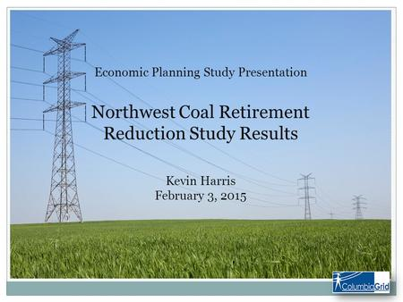 Economic Planning Study Presentation Northwest Coal Retirement Reduction Study Results Kevin Harris February 3, 2015.