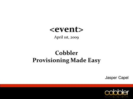 April 1st, 2009 Cobbler Provisioning Made Easy Jasper Capel.
