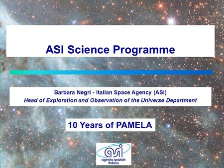 ASI Science Programme Barbara Negri - Italian Space Agency (ASI) Head of Exploration and Observation of the Universe Department 10 Years of PAMELA.