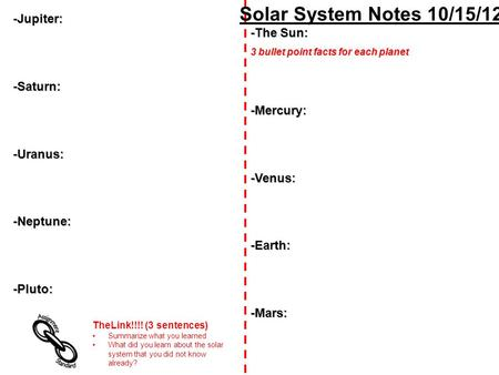 Solar System Notes 10/15/12 -The Sun: 3 bullet point facts for each planet -Mercury:-Venus:-Earth:-Mars: -Jupiter:-Saturn:-Uranus:-Neptune:-Pluto: TheLink!!!!