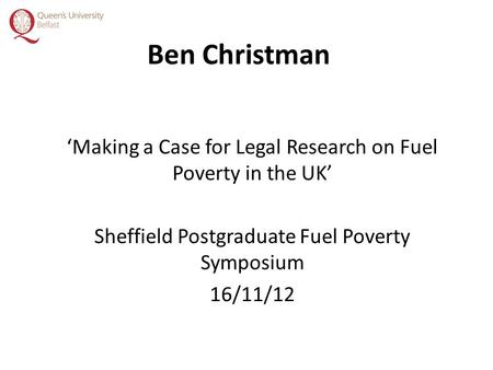Ben Christman 'Making a Case for Legal Research on Fuel Poverty in the UK' Sheffield Postgraduate Fuel Poverty Symposium 16/11/12.