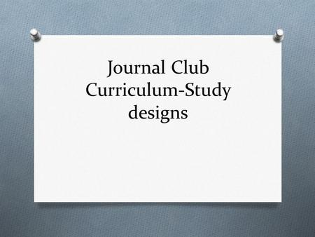 Journal Club Curriculum-Study designs. Objectives  Distinguish between the main types of research designs  Randomized control trials  Cohort studies.