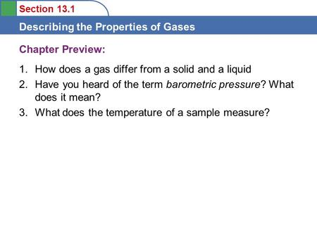 Section 13.1 Describing the Properties of Gases Chapter Preview: 1.How does a gas differ from a solid and a liquid 2.Have you heard of the term barometric.