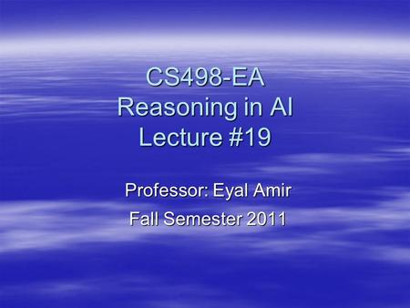 CS498-EA Reasoning in AI Lecture #19 Professor: Eyal Amir Fall Semester 2011.