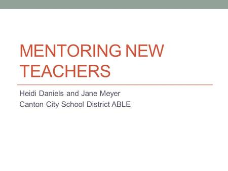 MENTORING NEW TEACHERS Heidi Daniels and Jane Meyer Canton City School District ABLE.