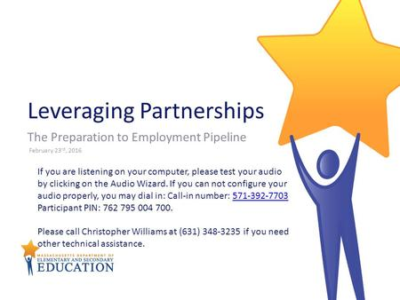 Leveraging Partnerships The Preparation to Employment Pipeline February 23 rd, 2016 If you are listening on your computer, please test your audio by clicking.