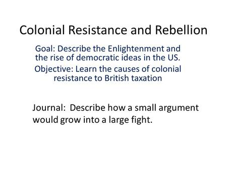 Colonial Resistance and Rebellion Goal: Describe the Enlightenment and the rise of democratic ideas in the US. Objective: Learn the causes of colonial.