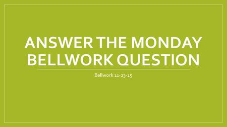ANSWER THE MONDAY BELLWORK QUESTION Bellwork 11-23-15.