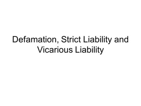 Defamation, Strict Liability and Vicarious Liability.