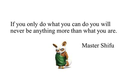 If you only do what you can do you will never be anything more than what you are. Master Shifu.