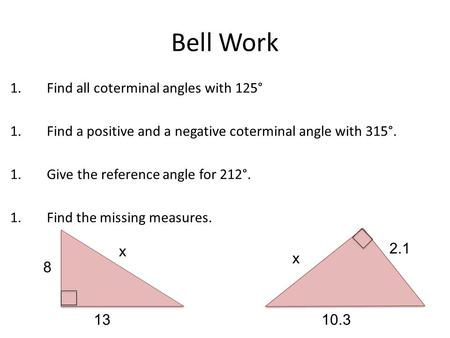 Bell Work 1.Find all coterminal angles with 125° 1.Find a positive and a negative coterminal angle with 315°. 1.Give the reference angle for 212°. 1.Find.