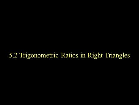 5.2 Trigonometric Ratios in Right Triangles. A triangle in which one angle is a right angle is called a right triangle. The side opposite the right angle.