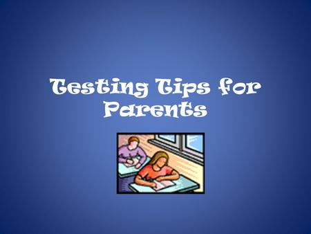 Testing Tips for Parents. General Thoughts ANXIETY Some anxiety is normal and can help students stay focused during the test and work more efficiently.
