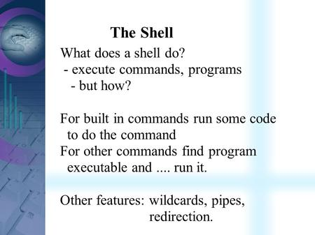 The Shell What does a shell do? - execute commands, programs - but how? For built in commands run some code to do the command For other commands find program.