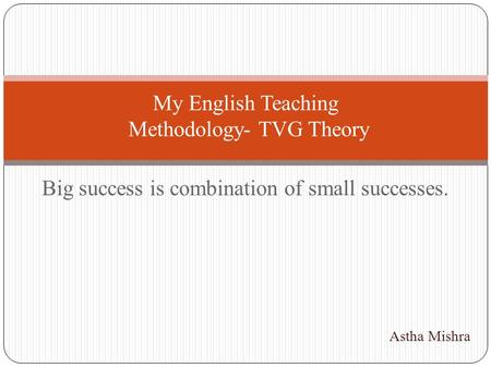 Big success is combination of small successes. My English Teaching Methodology- TVG Theory Astha Mishra.
