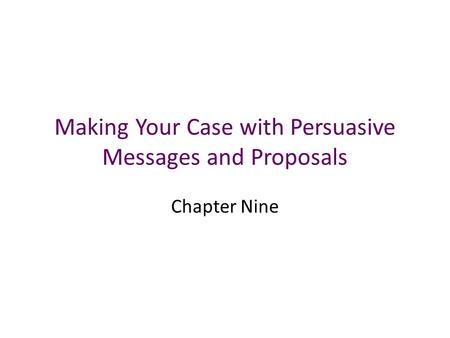 Making Your Case with Persuasive Messages and Proposals Chapter Nine.
