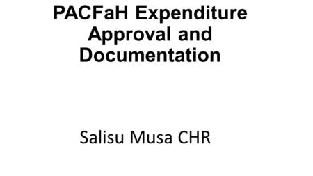 PACFaH Expenditure Approval and Documentation Salisu Musa CHR.