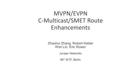 MVPN/EVPN C-Multicast/SMET Route Enhancements Zhaohui Zhang, Robert Kebler Wen Lin, Eric Rosen Juniper Networks 96 th IETF, Berlin.