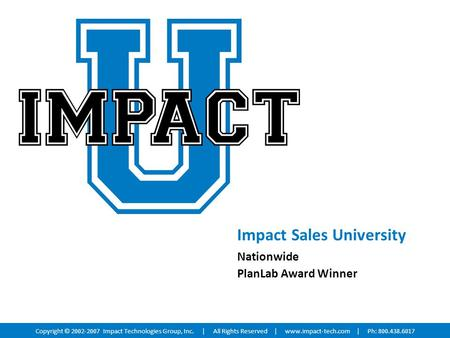 Impact Sales University Nationwide PlanLab Award Winner Copyright © 2002-2007 Impact Technologies Group, Inc. | All Rights Reserved |