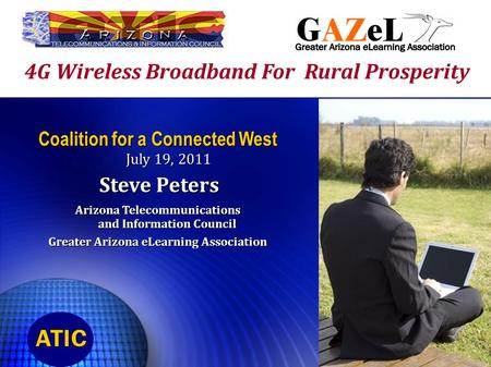 4G Wireless Broadband For Rural Prosperity Coalition for a Connected West July 19, 2011 Steve Peters Steve Peters Arizona Telecommunications and Information.