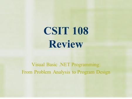 CSIT 108 Review Visual Basic.NET Programming: From Problem Analysis to Program Design.