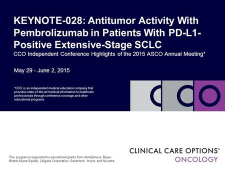 May 29 - June 2, 2015 KEYNOTE-028: Antitumor Activity With Pembrolizumab in Patients With PD-L1- Positive Extensive-Stage SCLC CCO Independent Conference.