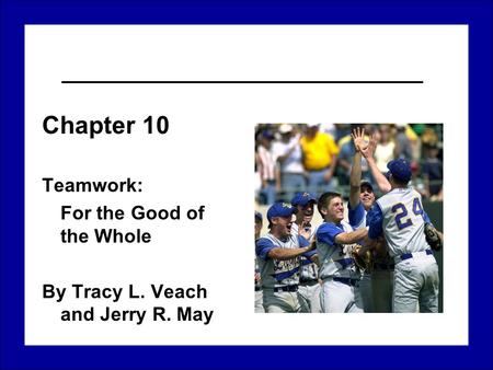 Chapter 10 Teamwork: For the Good of the Whole By Tracy L. Veach and Jerry R. May.
