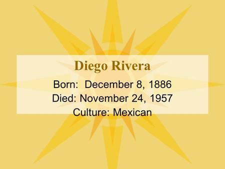 Diego Rivera Born: December 8, 1886 Died: November 24, 1957 Culture: Mexican.