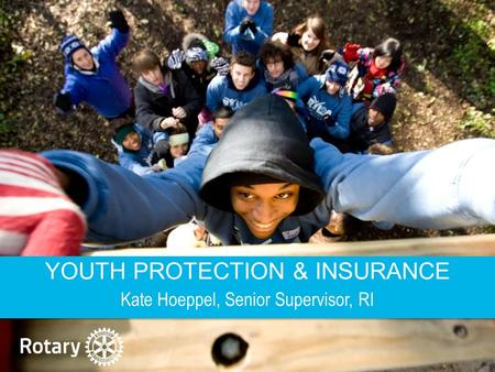 ROTARY'S PROGRAMS FOR YOUNG LEADERS | 1 YOUTH PROTECTION & INSURANCE Kate Hoeppel, Senior Supervisor, RI.