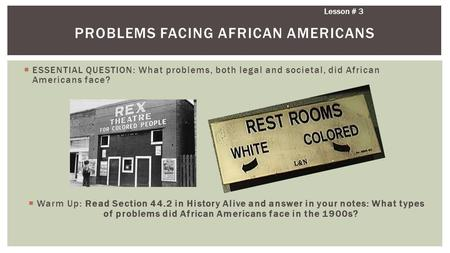 Lesson # 3 PROBLEMS FACING AFRICAN AMERICANS  ESSENTIAL QUESTION: What problems, both legal and societal, did African Americans face?  Warm Up: Read.