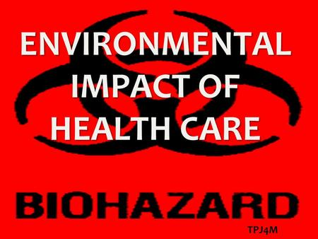ENVIRONMENTAL IMPACT OF HEALTH CARE TPJ4M. HEALTH CARE WASTE Waste generated by health care activities includes a broad range of materials: used needles.
