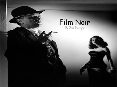 Film Noir By Chloe Sarrington. Film Noir Classic film noir developed during and after World War II, taking advantage of the post-war ambience of anxiety,