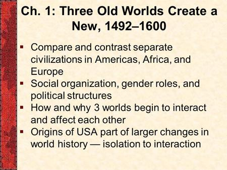 Ch. 1: Three Old Worlds Create a New, 1492–1600  Compare and contrast separate civilizations in Americas, Africa, and Europe  Social organization, gender.