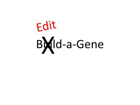 Build-a-Gene X Edit. Two projects Traditional method – Using site-directed mutagenesis to edit a gene – Make red fluorescent protein brighter – Weeks.