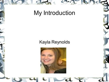 My Introduction Kayla Reynolds. My Life My name is Kayla Reynolds. I live in Georgia with my husband and two kids, ages 8 and 1. We love to watch movies,