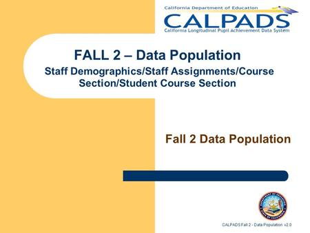 CALPADS Fall 2 - Data Population v2.0 FALL 2 – Data Population Staff Demographics/Staff Assignments/Course Section/Student Course Section Fall 2 Data Population.