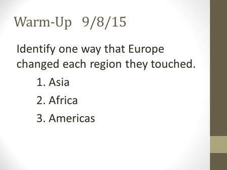 Warm-Up9/8/15 Identify one way that Europe changed each region they touched. 1. Asia 2. Africa 3. Americas.