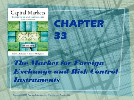 Copyright © 2009 Pearson Education, Inc. Publishing as Prentice Hall.1 CHAPTER 33 The Market for Foreign Exchange and Risk Control Instruments.