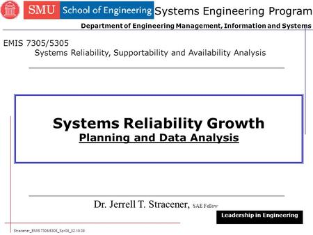 Stracener_EMIS 7305/5305_Spr08_02.19.08 1 Systems Reliability Growth Planning and Data Analysis Dr. Jerrell T. Stracener, SAE Fellow Leadership in Engineering.