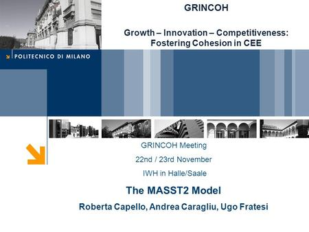 GRINCOH Meeting 22nd / 23rd November IWH in Halle/Saale The MASST2 Model Roberta Capello, Andrea Caragliu, Ugo Fratesi GRINCOH Growth – Innovation – Competitiveness: