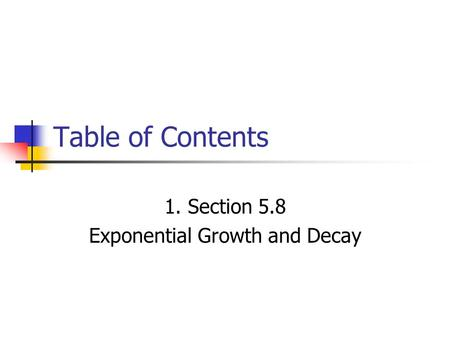 Table of Contents 1. Section 5.8 Exponential Growth and Decay.