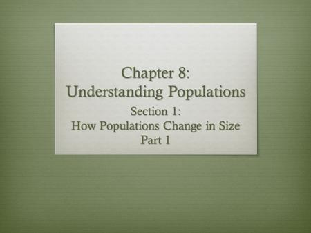 Chapter 8: Understanding Populations Section 1: How Populations Change in Size Part 1.