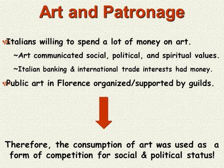 Art and Patronage Italians willing to spend a lot of money on art. ~Art communicated social, political, and spiritual values. ~ Italian banking & international.