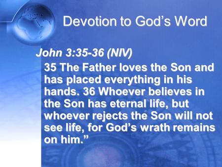 Devotion to God's Word John 3:35-36 (NIV) 35 The Father loves the Son and has placed everything in his hands. 36 Whoever believes in the Son has eternal.