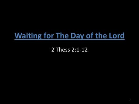 Waiting for The Day of the Lord 2 Thess 2:1-12 1.